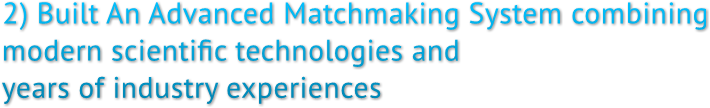 2) Built An Advanced Matchmaking System combining  modern scientific technologies and  years of industry experiences